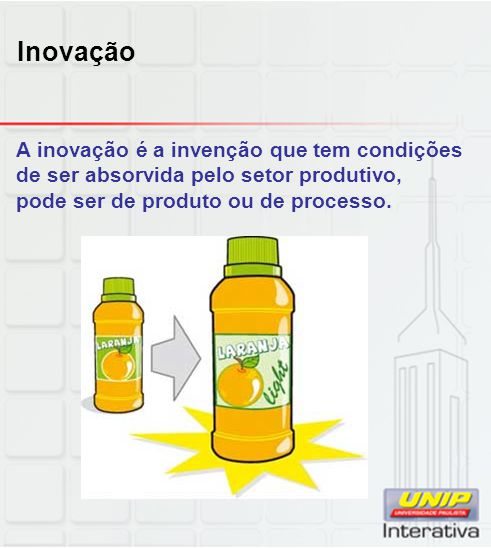 Inovação A inovação é a invenção que tem condições de ser absorvida pelo setor produtivo, pode ser de produto ou de processo.