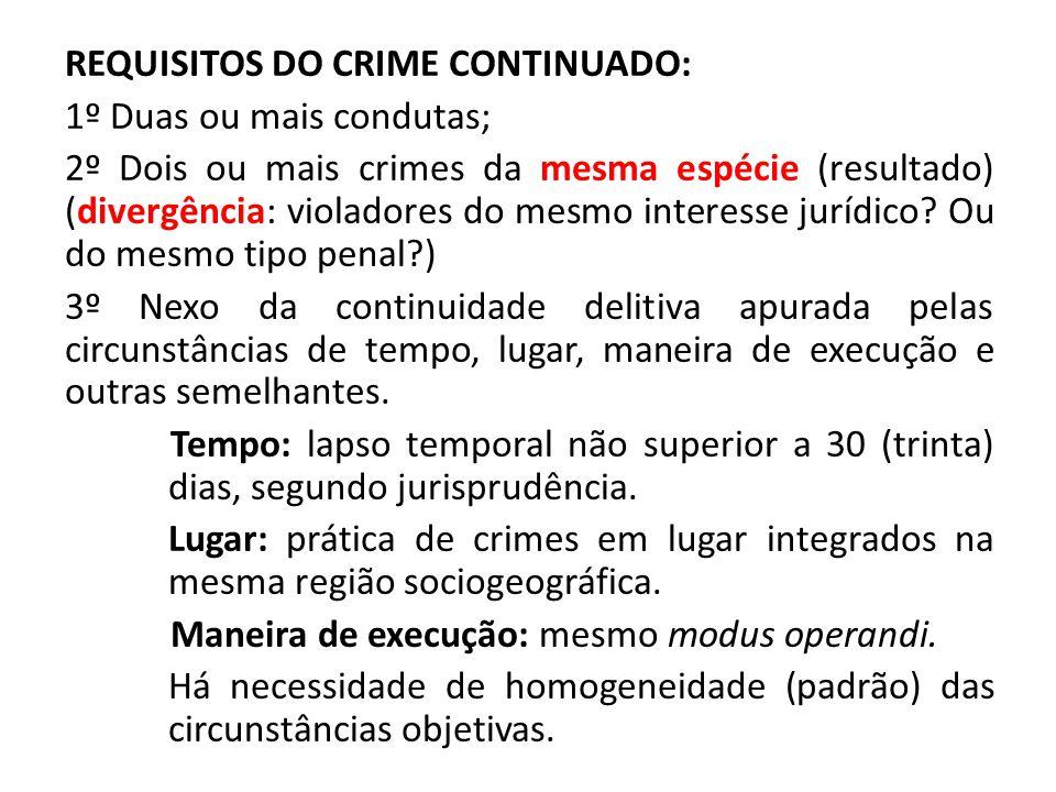 REQUISITOS DO CRIME CONTINUADO: 1º Duas ou mais condutas; 2º Dois ou mais crimes da mesma espécie (resultado) (divergência: violadores do mesmo interesse jurídico.