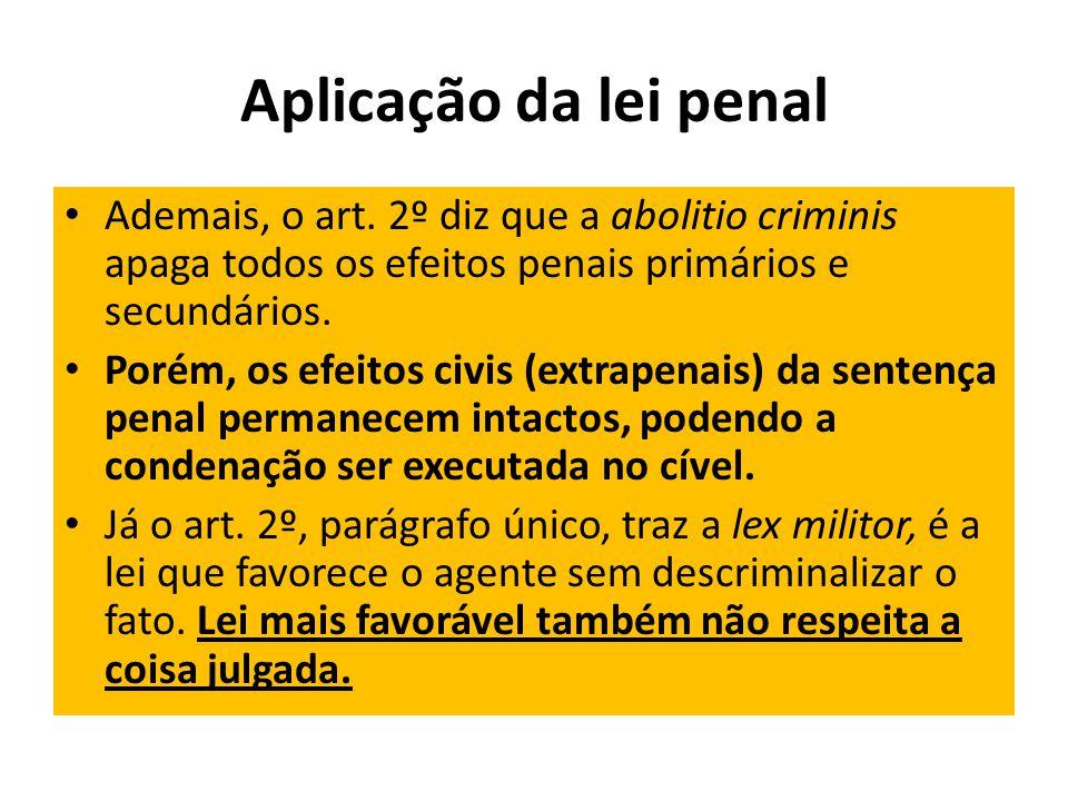 Aplicação da lei penal Ademais, o art. 2º diz que a abolitio criminis apaga todos os efeitos penais primários e secundários.