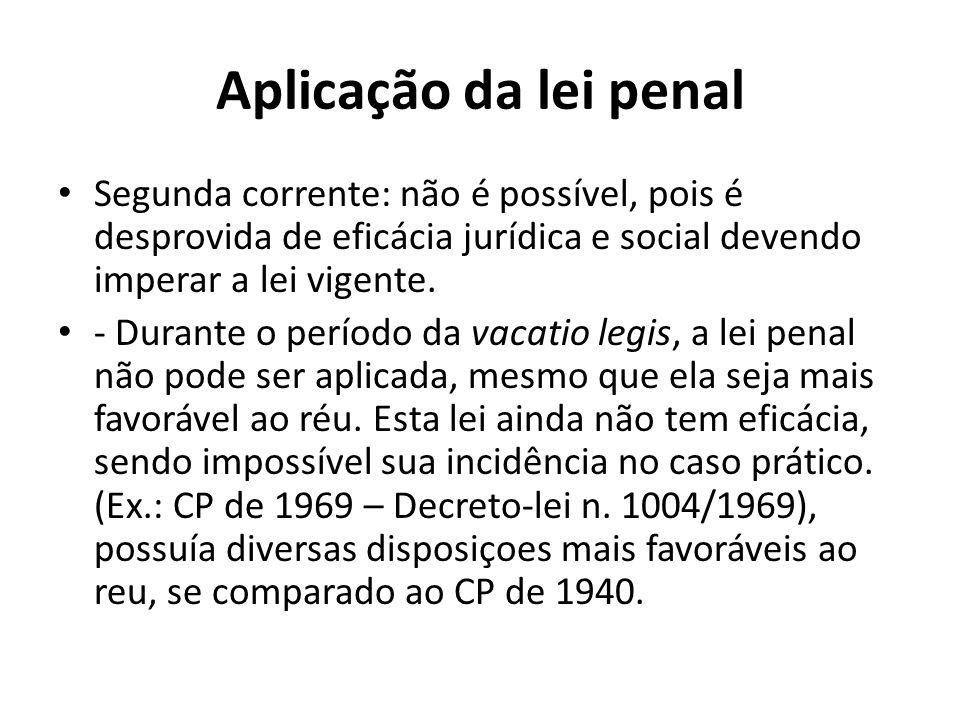 Aplicação da lei penal Segunda corrente: não é possível, pois é desprovida de eficácia jurídica e social devendo imperar a lei vigente.