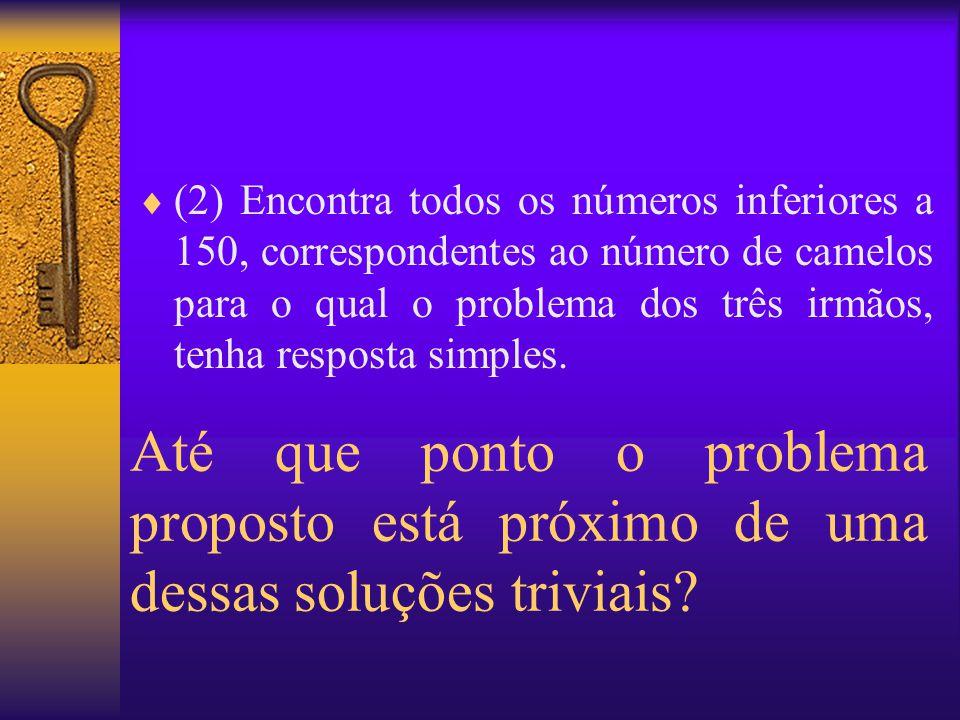(2) Encontra todos os números inferiores a 150, correspondentes ao número de camelos para o qual o problema dos três irmãos, tenha resposta simples.