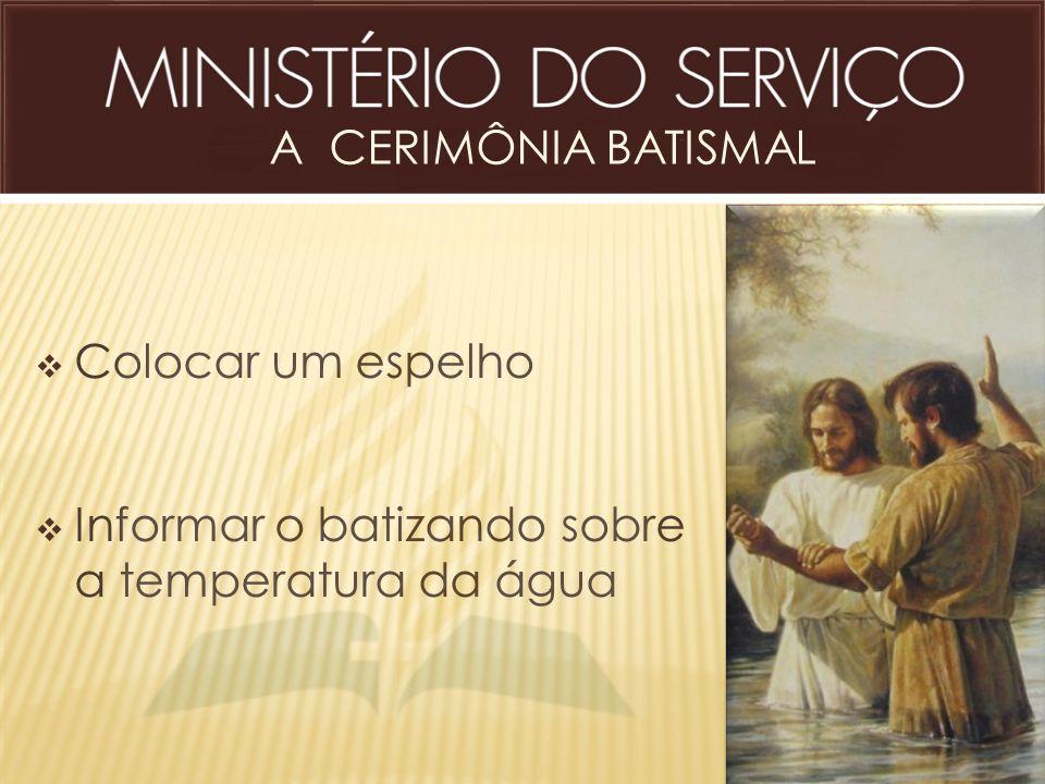 A CERIMÔNIA BATISMAL Colocar um espelho Informar o batizando sobre a temperatura da água