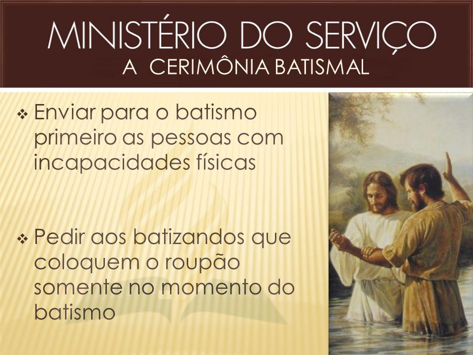 A CERIMÔNIA BATISMAL Enviar para o batismo primeiro as pessoas com incapacidades físicas.