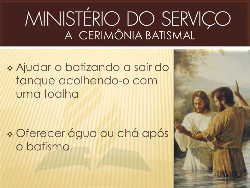 A CERIMÔNIA BATISMAL Ajudar o batizando a sair do tanque acolhendo-o com uma toalha.