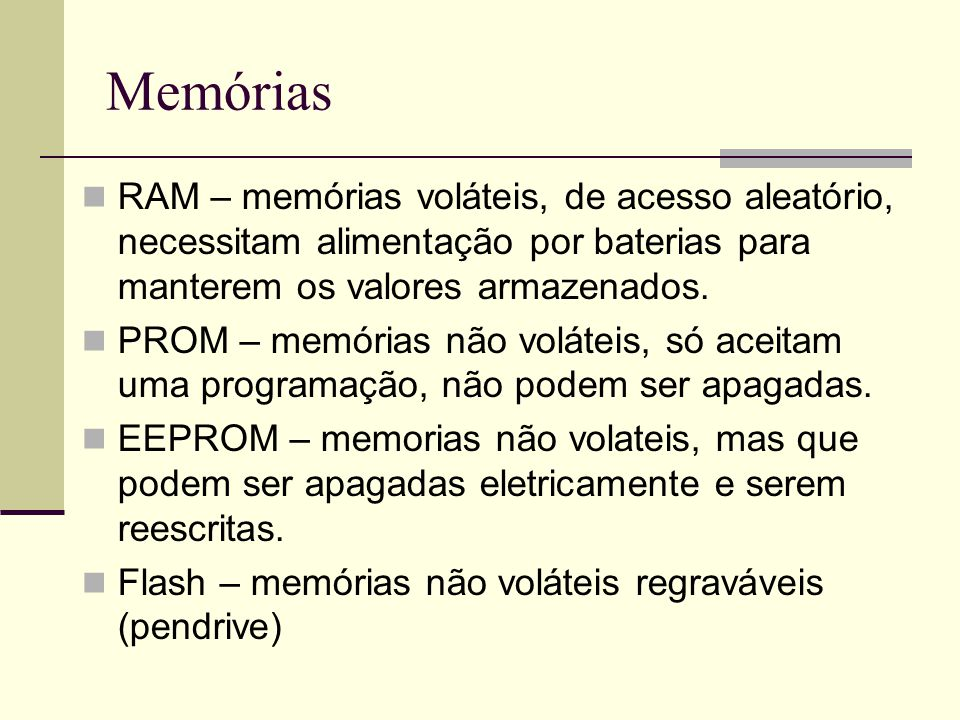 Memórias RAM – memórias voláteis, de acesso aleatório, necessitam alimentação por baterias para manterem os valores armazenados.