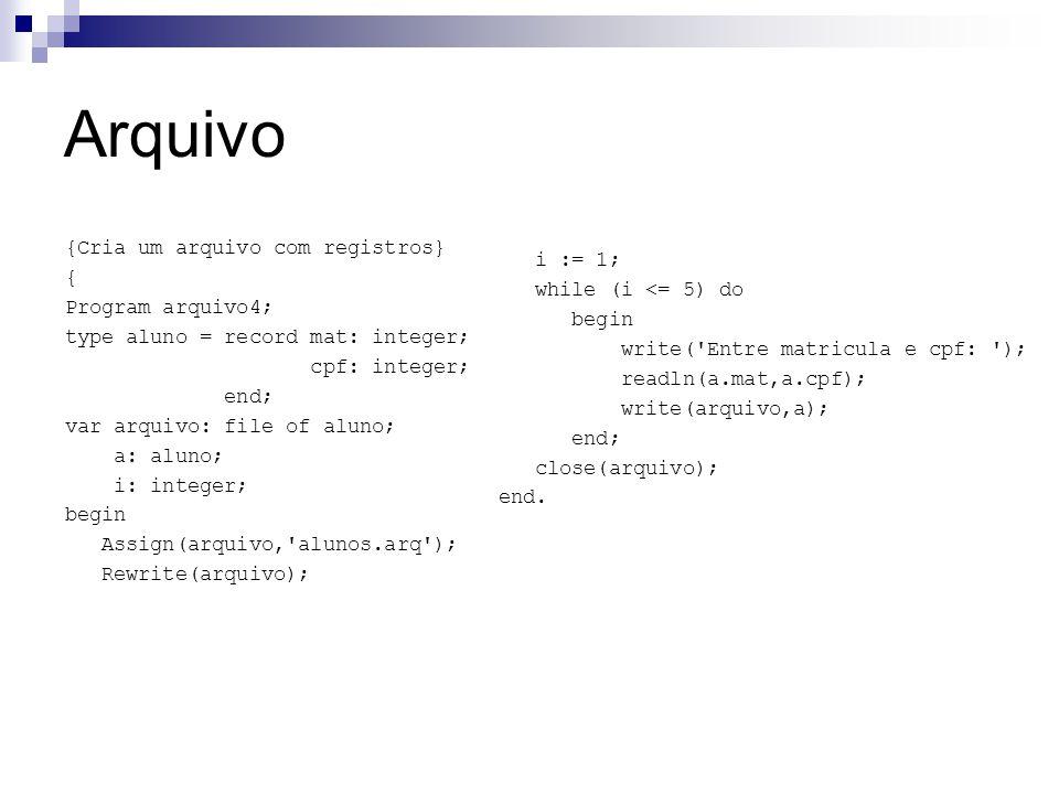 Arquivo i := 1; while (i <= 5) do. begin. write( Entre matricula e cpf: ); readln(a.mat,a.cpf);