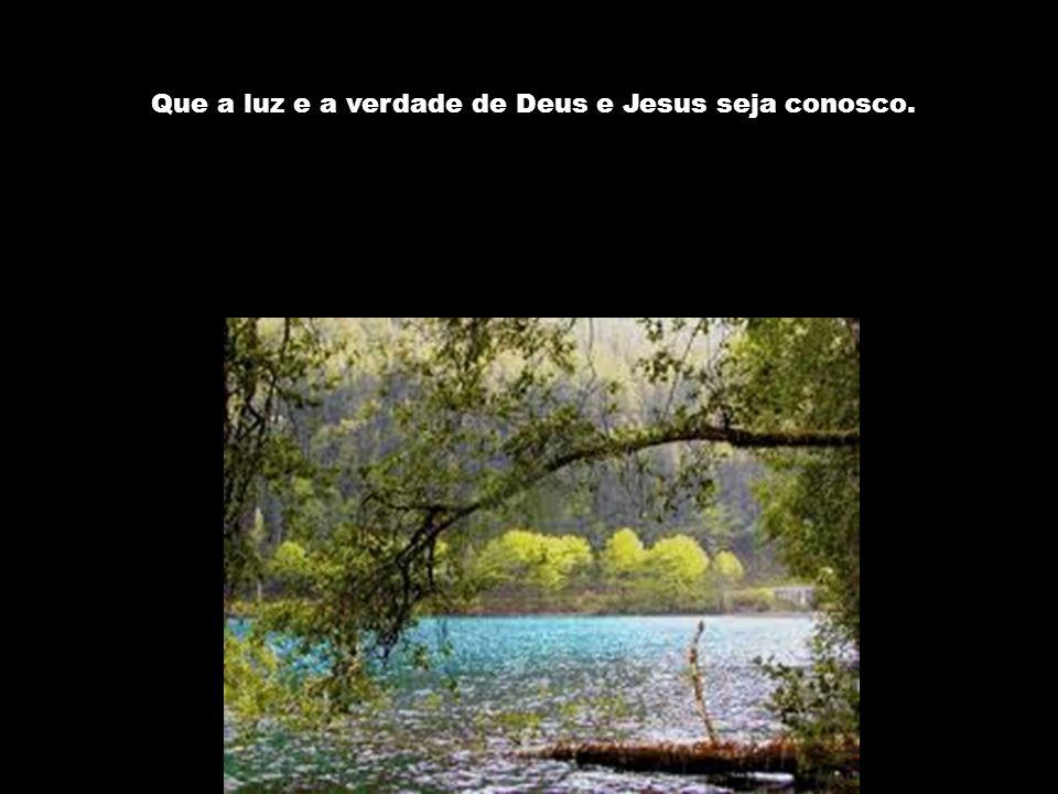 Que a luz e a verdade de Deus e Jesus seja conosco.
