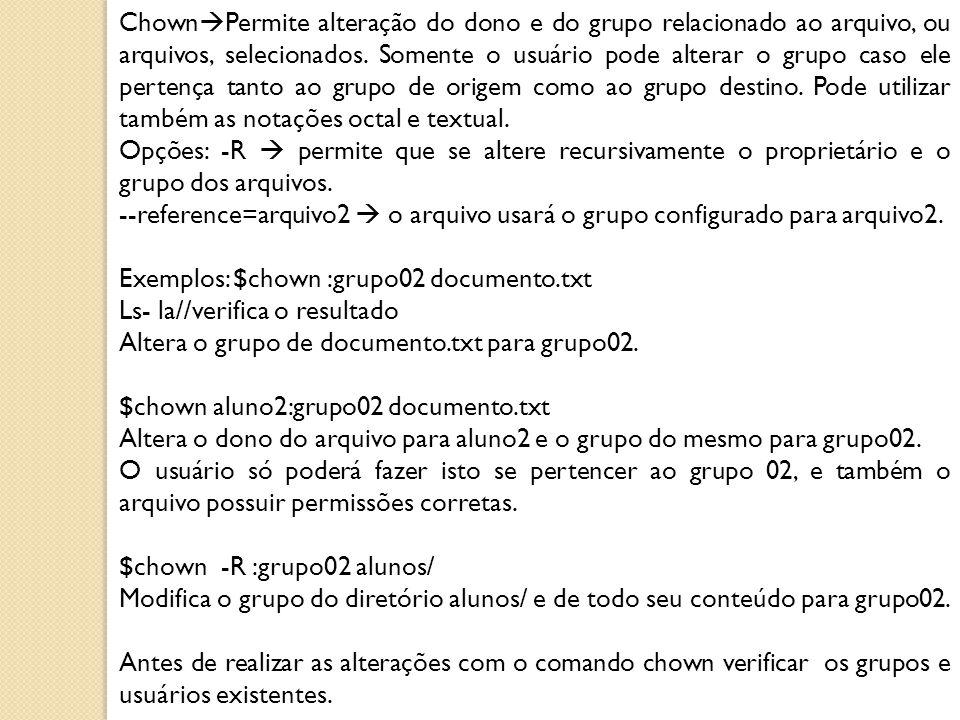 ChownPermite alteração do dono e do grupo relacionado ao arquivo, ou arquivos, selecionados. Somente o usuário pode alterar o grupo caso ele pertença tanto ao grupo de origem como ao grupo destino. Pode utilizar também as notações octal e textual.