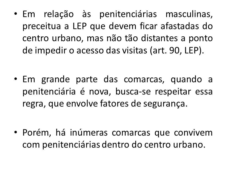 Em relação às penitenciárias masculinas, preceitua a LEP que devem ficar afastadas do centro urbano, mas não tão distantes a ponto de impedir o acesso das visitas (art. 90, LEP).