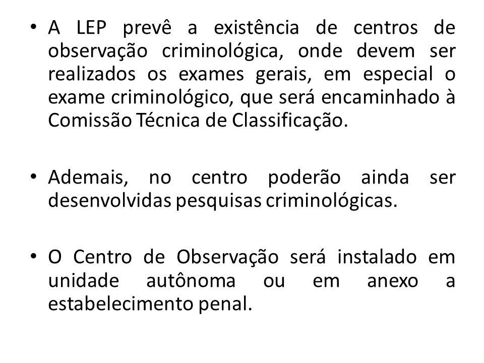 A LEP prevê a existência de centros de observação criminológica, onde devem ser realizados os exames gerais, em especial o exame criminológico, que será encaminhado à Comissão Técnica de Classificação.