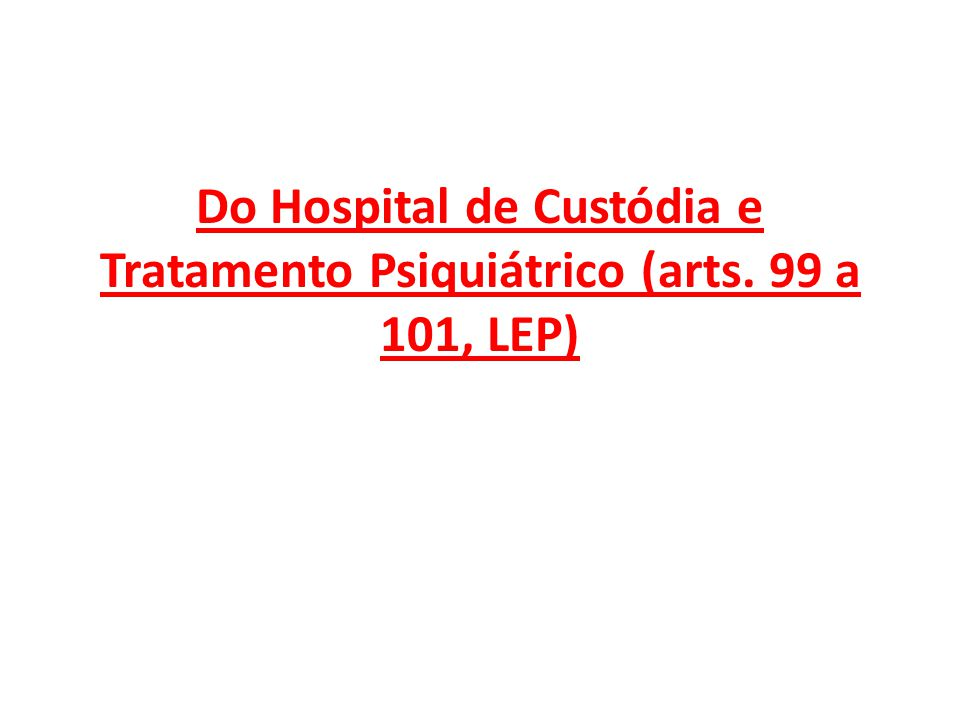 Do Hospital de Custódia e Tratamento Psiquiátrico (arts. 99 a 101, LEP)