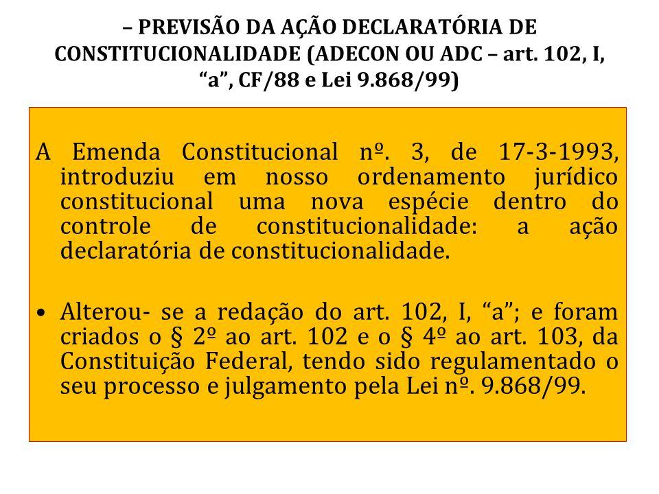 – PREVISÃO DA AÇÃO DECLARATÓRIA DE CONSTITUCIONALIDADE (ADECON OU ADC – art. 102, I, a , CF/88 e Lei 9.868/99)