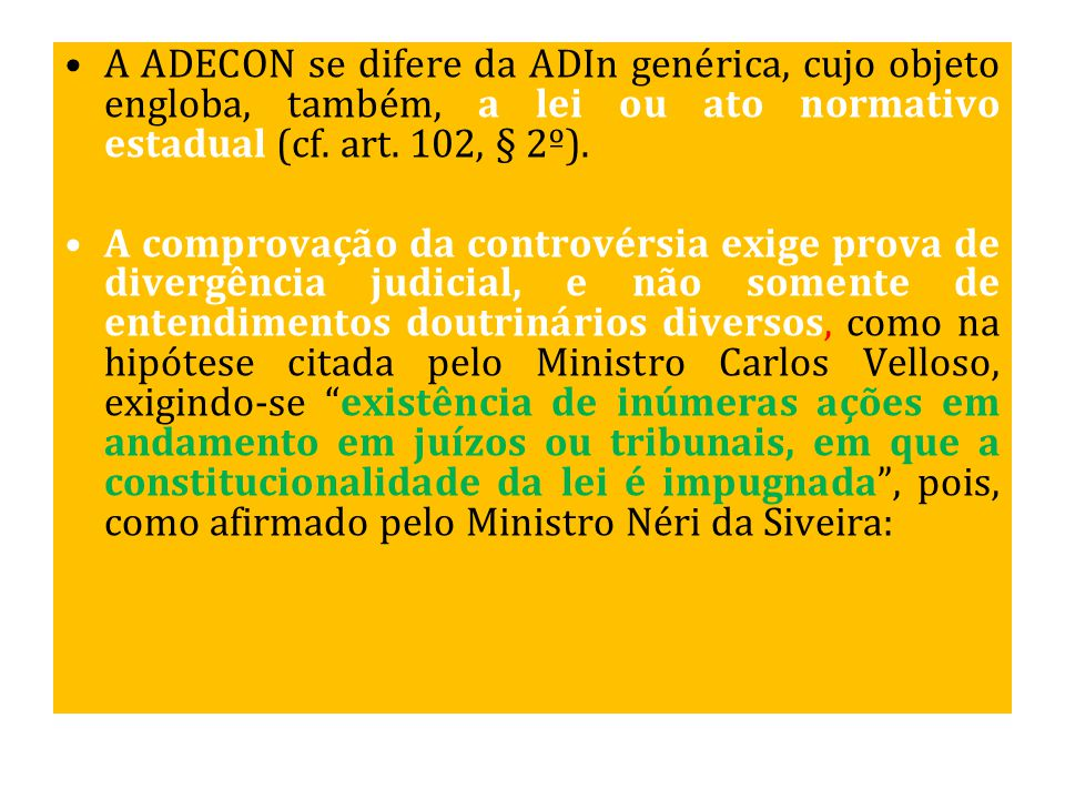 A ADECON se difere da ADIn genérica, cujo objeto engloba, também, a lei ou ato normativo estadual (cf. art. 102, § 2º).