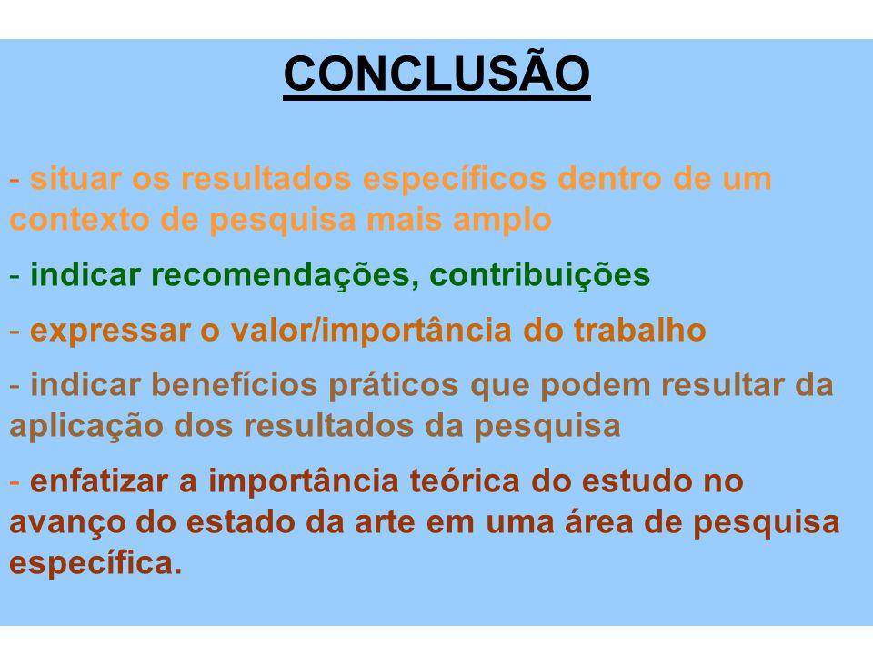 CONCLUSÃO situar os resultados específicos dentro de um contexto de pesquisa mais amplo. indicar recomendações, contribuições.