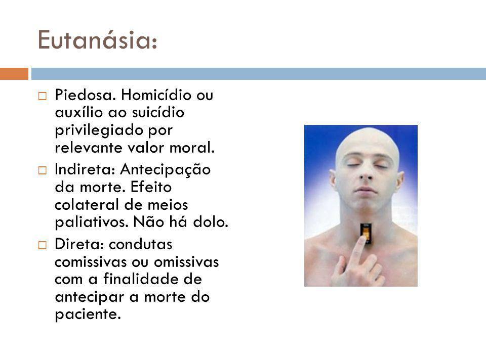 Eutanásia: Piedosa. Homicídio ou auxílio ao suicídio privilegiado por relevante valor moral.