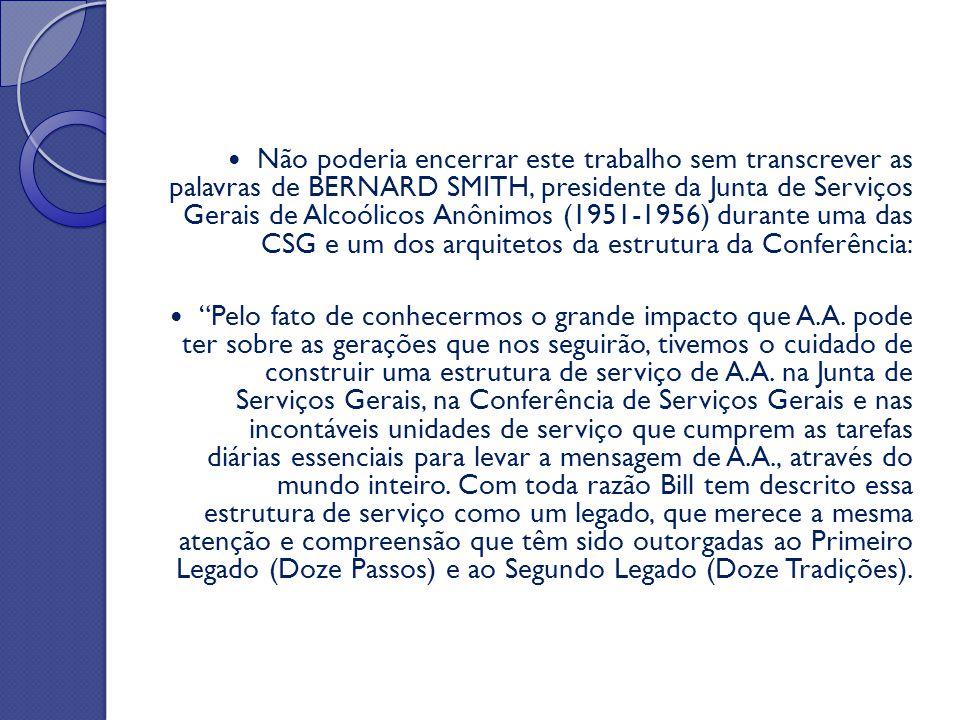 Não poderia encerrar este trabalho sem transcrever as palavras de BERNARD SMITH, presidente da Junta de Serviços Gerais de Alcoólicos Anônimos (1951-1956) durante uma das CSG e um dos arquitetos da estrutura da Conferência: