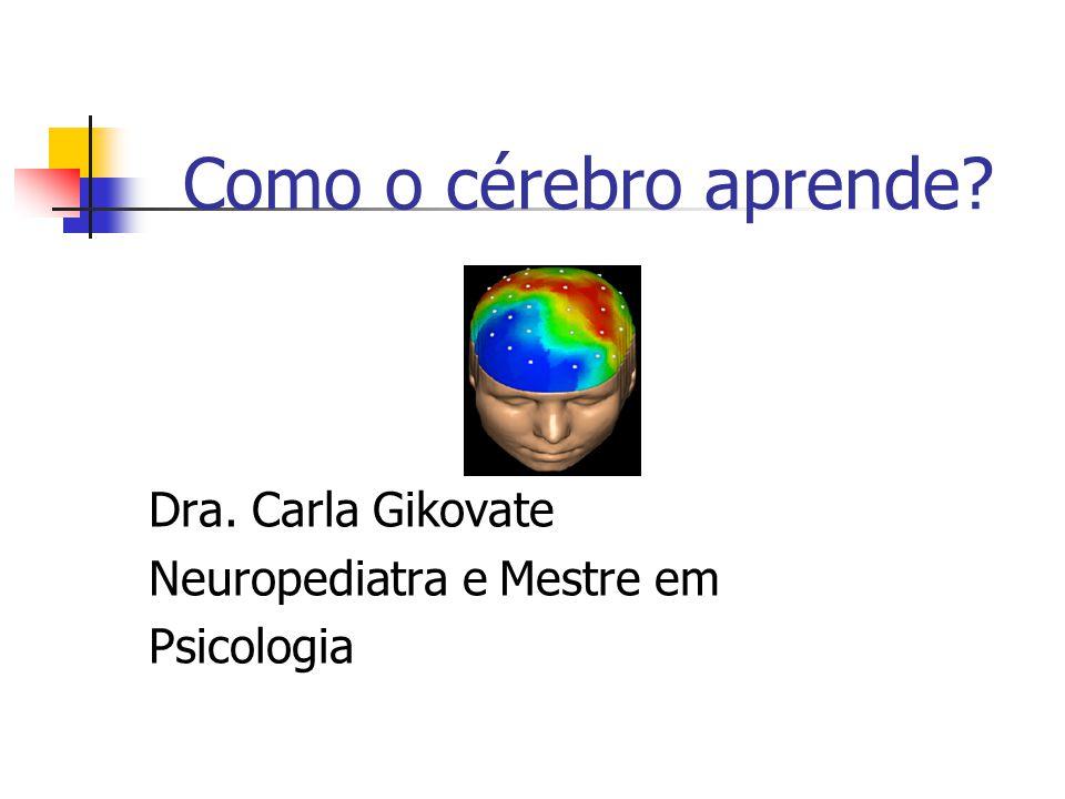 Como o cérebro aprende Dra. Carla Gikovate Neuropediatra e Mestre em