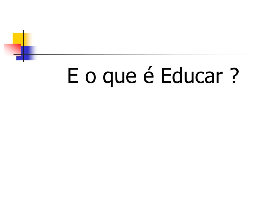 E o que é Educar