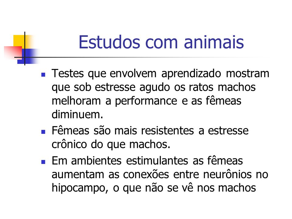 Estudos com animais Testes que envolvem aprendizado mostram que sob estresse agudo os ratos machos melhoram a performance e as fêmeas diminuem.