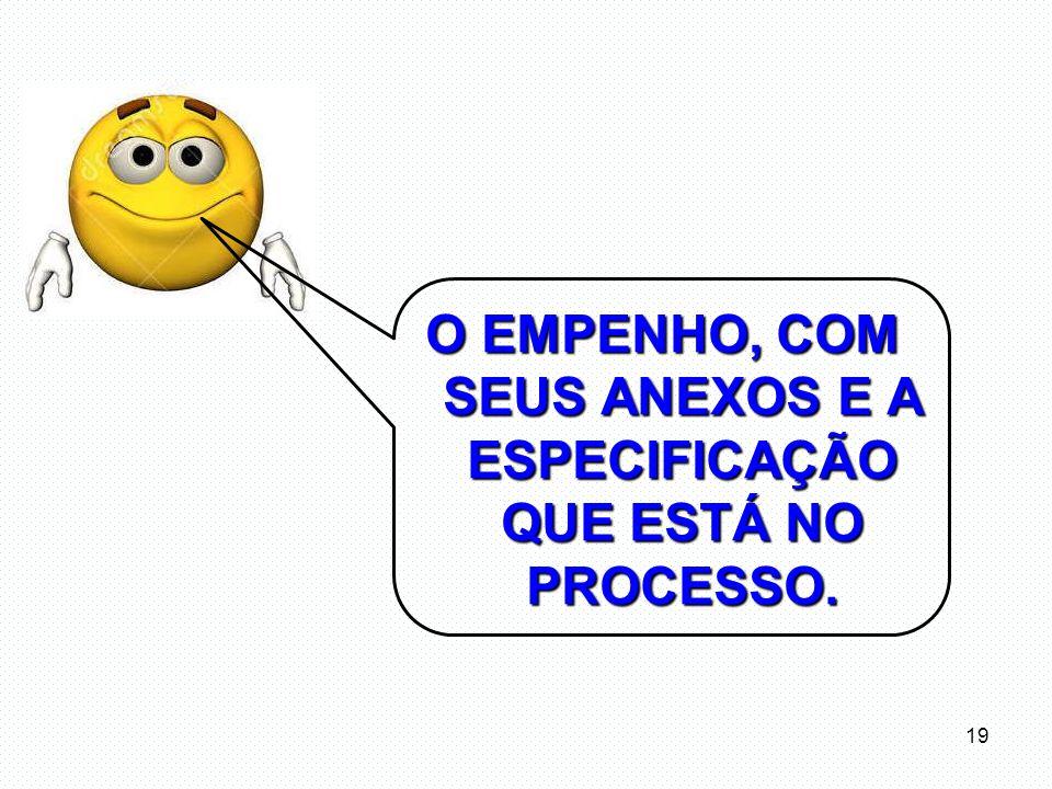 O EMPENHO, COM SEUS ANEXOS E A ESPECIFICAÇÃO QUE ESTÁ NO PROCESSO.