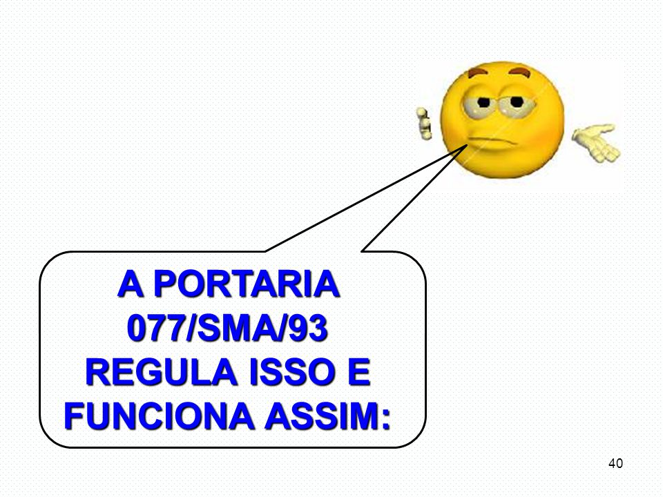 A PORTARIA 077/SMA/93 REGULA ISSO E FUNCIONA ASSIM: