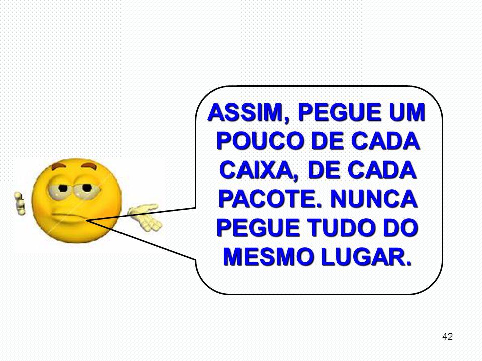 ASSIM, PEGUE UM POUCO DE CADA CAIXA, DE CADA PACOTE