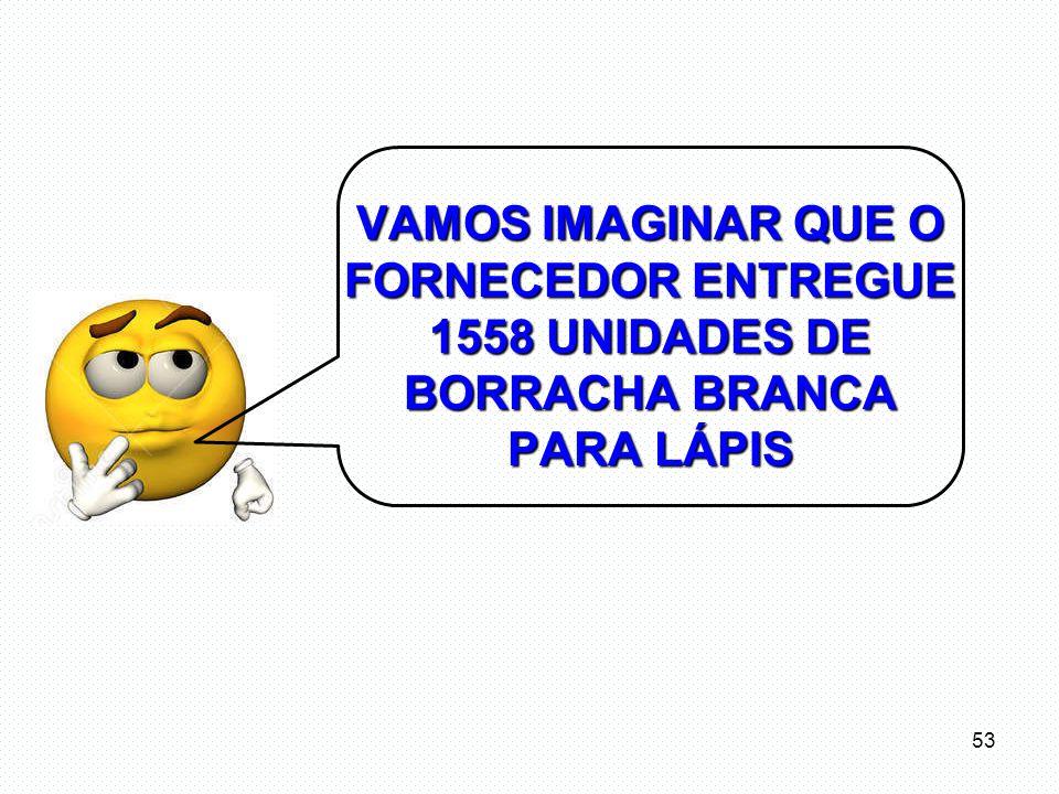 VAMOS IMAGINAR QUE O FORNECEDOR ENTREGUE 1558 UNIDADES DE BORRACHA BRANCA PARA LÁPIS