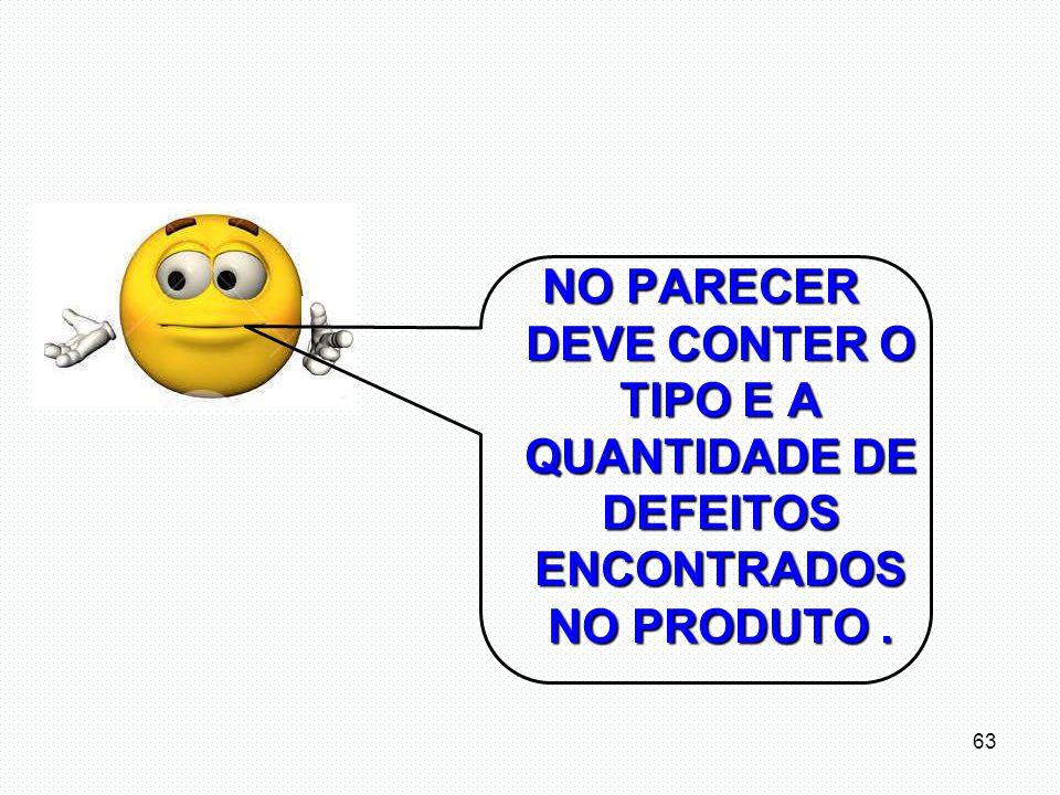 NO PARECER DEVE CONTER O TIPO E A QUANTIDADE DE DEFEITOS ENCONTRADOS NO PRODUTO .
