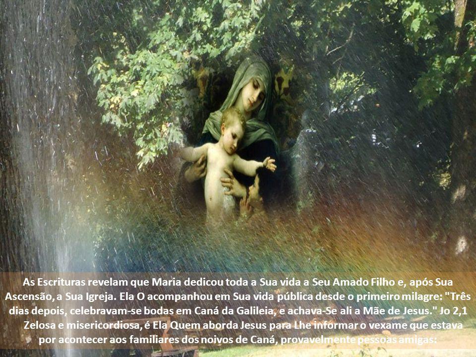 As Escrituras revelam que Maria dedicou toda a Sua vida a Seu Amado Filho e, após Sua Ascensão, a Sua Igreja. Ela O acompanhou em Sua vida pública desde o primeiro milagre: Três dias depois, celebravam-se bodas em Caná da Galileia, e achava-Se ali a Mãe de Jesus. Jo 2,1
