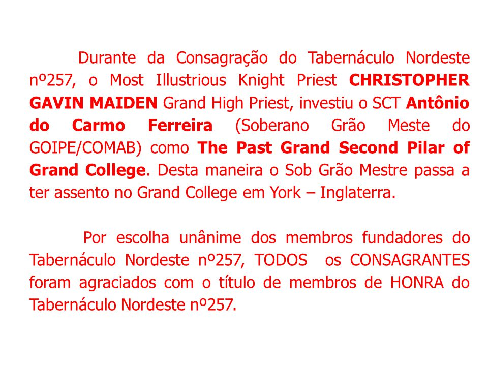 Durante da Consagração do Tabernáculo Nordeste nº257, o Most Illustrious Knight Priest CHRISTOPHER GAVIN MAIDEN Grand High Priest, investiu o SCT Antônio do Carmo Ferreira (Soberano Grão Meste do GOIPE/COMAB) como The Past Grand Second Pilar of Grand College.
