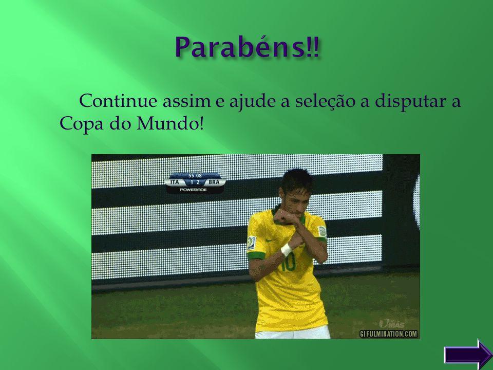 Parabéns!! Continue assim e ajude a seleção a disputar a Copa do Mundo!