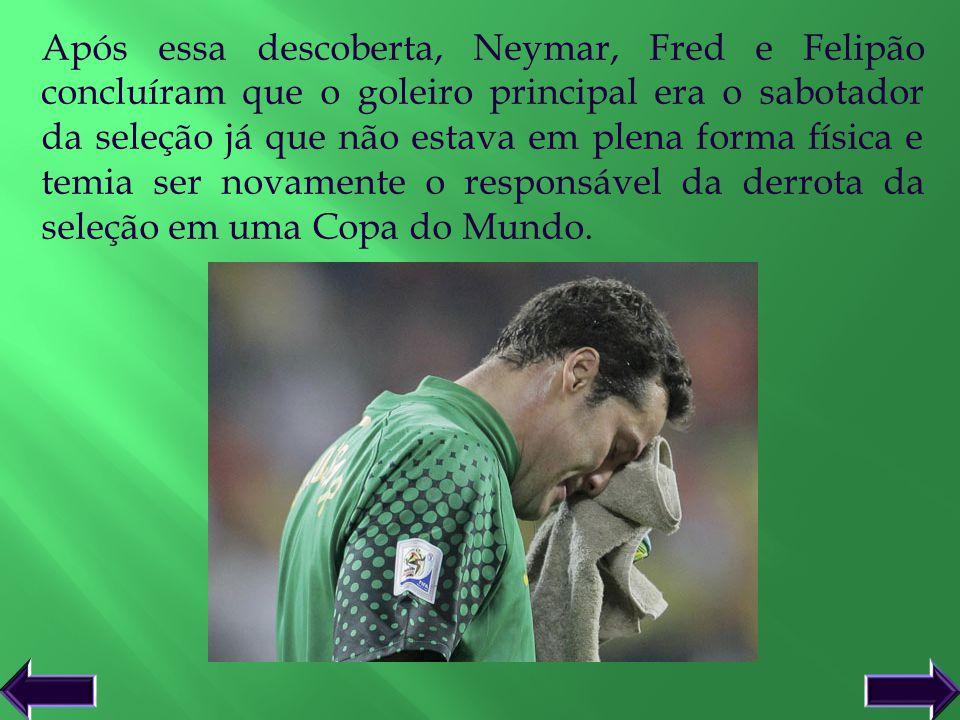 Após essa descoberta, Neymar, Fred e Felipão concluíram que o goleiro principal era o sabotador da seleção já que não estava em plena forma física e temia ser novamente o responsável da derrota da seleção em uma Copa do Mundo.