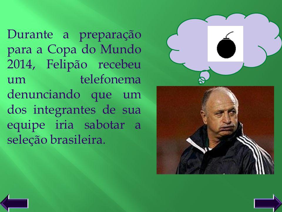Durante a preparação para a Copa do Mundo 2014, Felipão recebeu um telefonema denunciando que um dos integrantes de sua equipe iria sabotar a seleção brasileira.