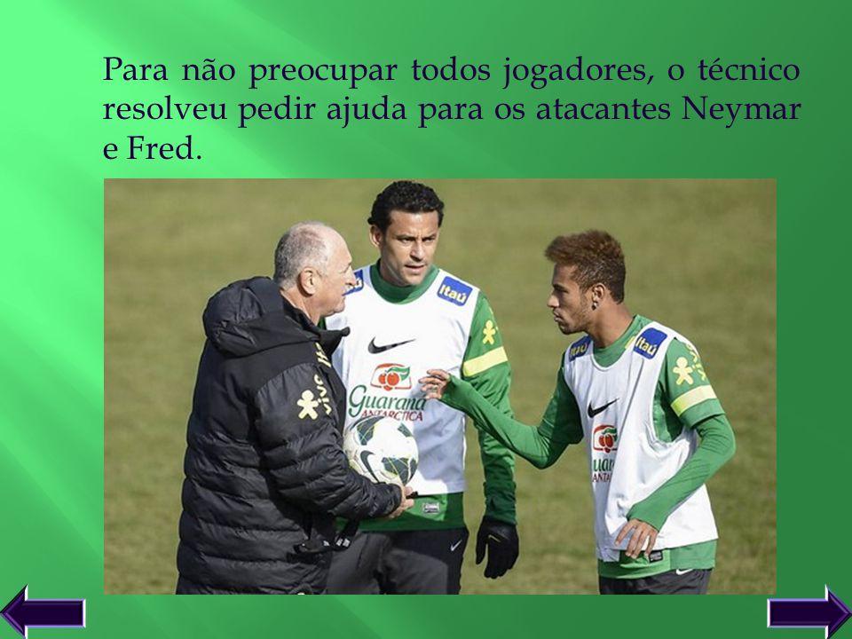 Para não preocupar todos jogadores, o técnico resolveu pedir ajuda para os atacantes Neymar e Fred.