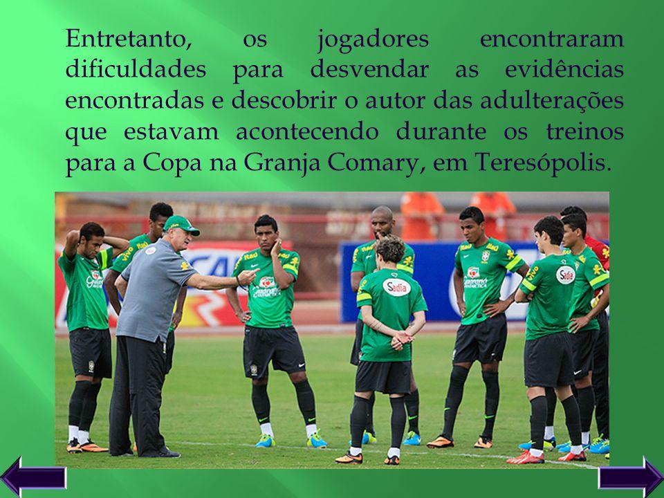 Entretanto, os jogadores encontraram dificuldades para desvendar as evidências encontradas e descobrir o autor das adulterações que estavam acontecendo durante os treinos para a Copa na Granja Comary, em Teresópolis.