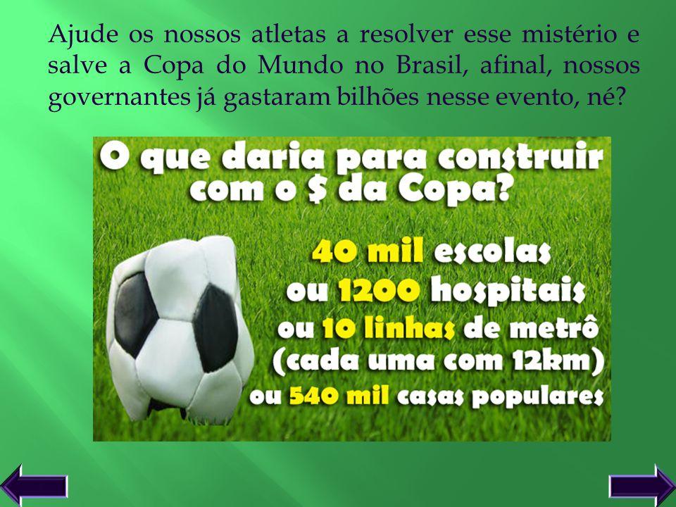 Ajude os nossos atletas a resolver esse mistério e salve a Copa do Mundo no Brasil, afinal, nossos governantes já gastaram bilhões nesse evento, né
