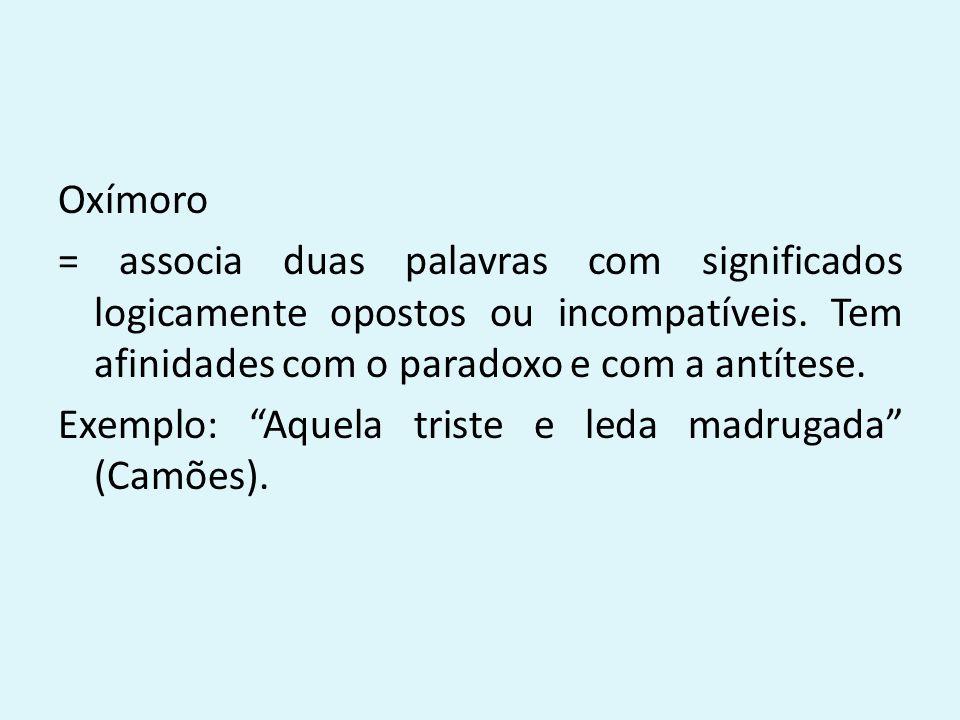 Oxímoro = associa duas palavras com significados logicamente opostos ou incompatíveis.
