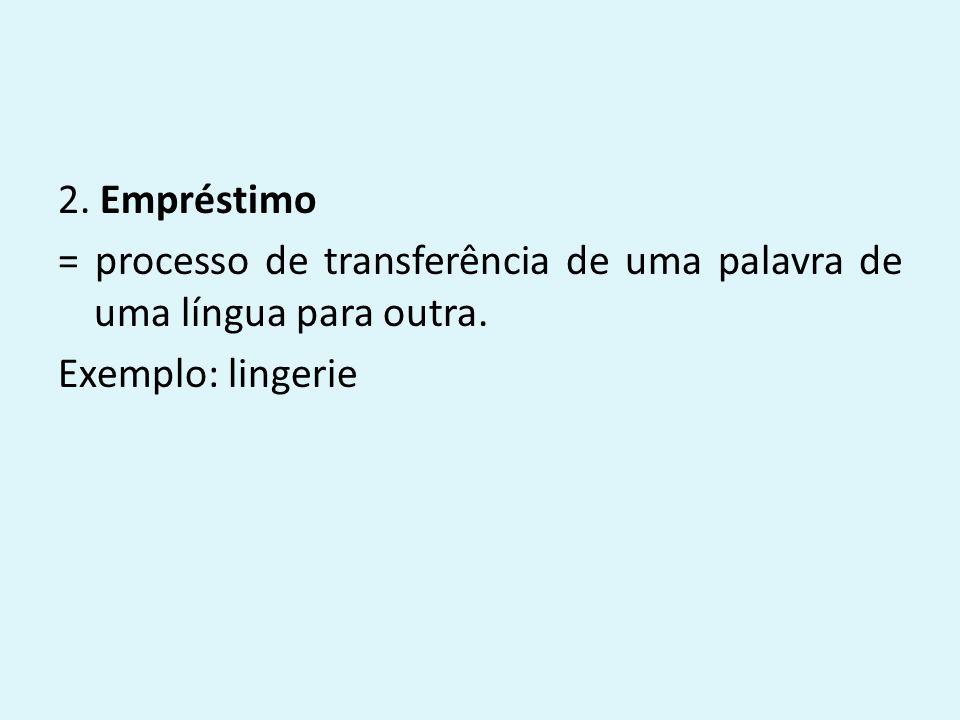 2. Empréstimo = processo de transferência de uma palavra de uma língua para outra. Exemplo: lingerie