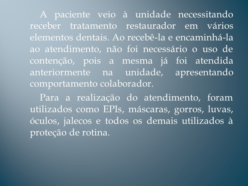 A paciente veio à unidade necessitando receber tratamento restaurador em vários elementos dentais.