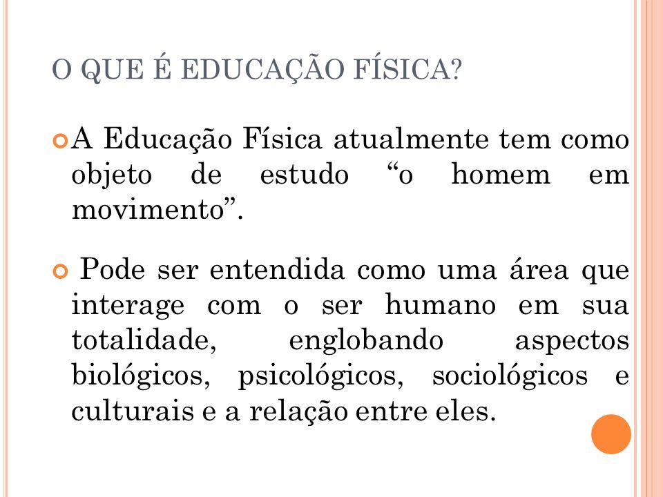 O QUE É EDUCAÇÃO FÍSICA A Educação Física atualmente tem como objeto de estudo o homem em movimento .