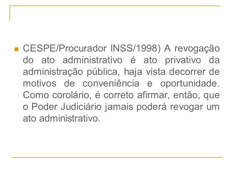 CESPE/Procurador INSS/1998) A revogação do ato administrativo é ato privativo da administração pública, haja vista decorrer de motivos de conveniência e oportunidade.