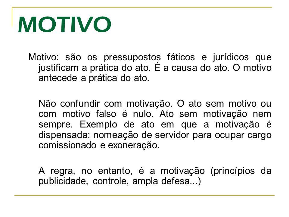 MOTIVO Motivo: são os pressupostos fáticos e jurídicos que justificam a prática do ato. É a causa do ato. O motivo antecede a prática do ato.