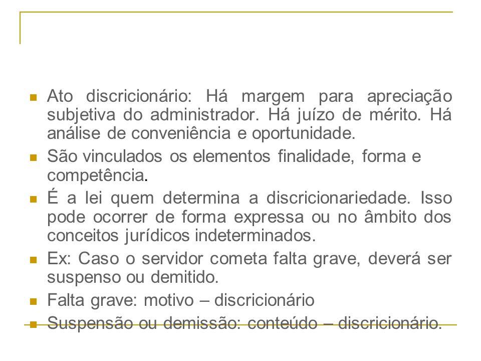 Ato discricionário: Há margem para apreciação subjetiva do administrador. Há juízo de mérito. Há análise de conveniência e oportunidade.