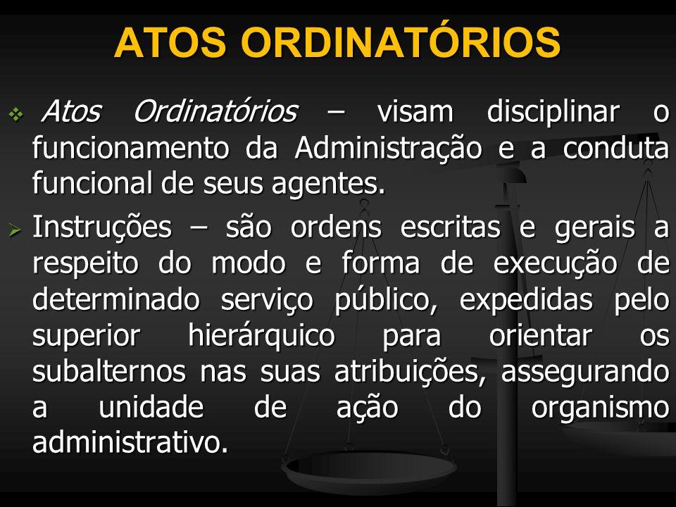 ATOS ORDINATÓRIOS Atos Ordinatórios – visam disciplinar o funcionamento da Administração e a conduta funcional de seus agentes.