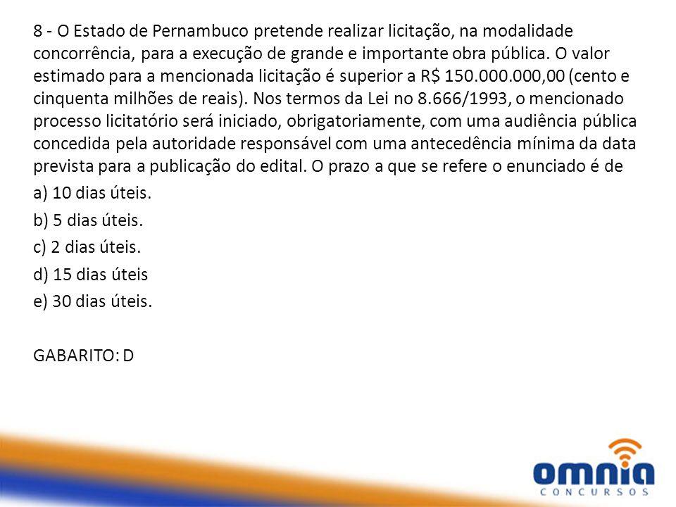 8 - O Estado de Pernambuco pretende realizar licitação, na modalidade concorrência, para a execução de grande e importante obra pública. O valor estimado para a mencionada licitação é superior a R$ 150.000.000,00 (cento e cinquenta milhões de reais). Nos termos da Lei no 8.666/1993, o mencionado processo licitatório será iniciado, obrigatoriamente, com uma audiência pública concedida pela autoridade responsável com uma antecedência mínima da data prevista para a publicação do edital. O prazo a que se refere o enunciado é de