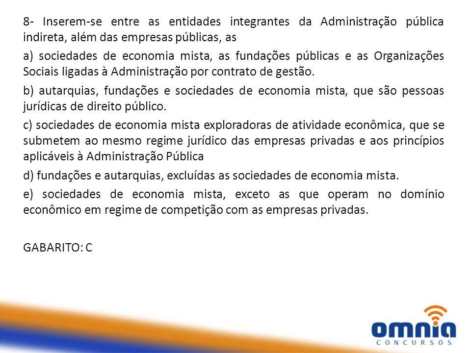8- Inserem-se entre as entidades integrantes da Administração pública indireta, além das empresas públicas, as