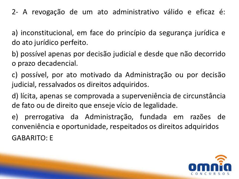 2- A revogação de um ato administrativo válido e eficaz é:
