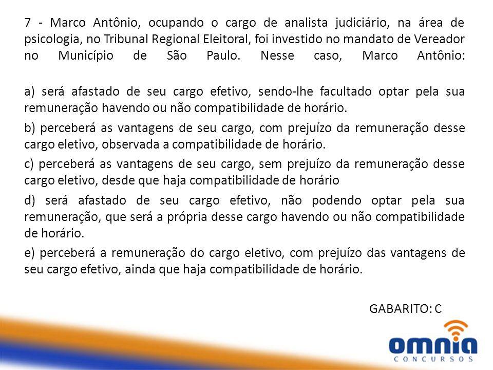 7 - Marco Antônio, ocupando o cargo de analista judiciário, na área de psicologia, no Tribunal Regional Eleitoral, foi investido no mandato de Vereador no Município de São Paulo. Nesse caso, Marco Antônio: