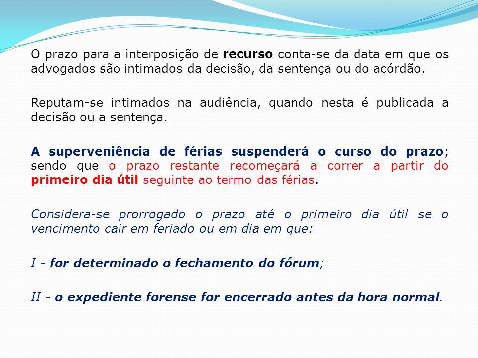 O prazo para a interposição de recurso conta-se da data em que os advogados são intimados da decisão, da sentença ou do acórdão.
