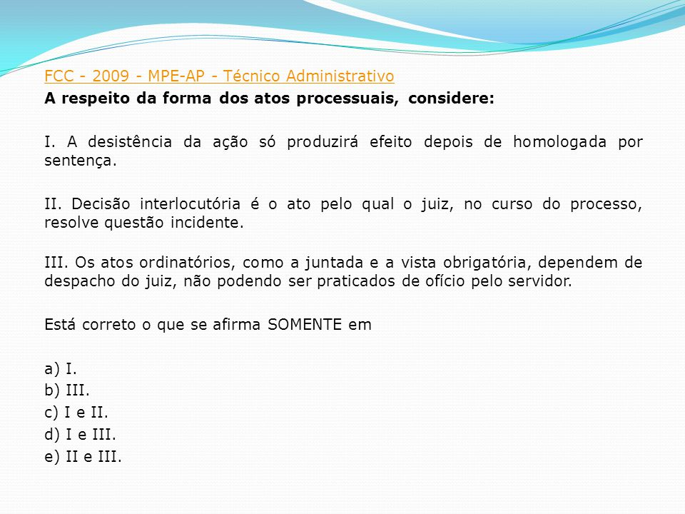 FCC - 2009 - MPE-AP - Técnico Administrativo A respeito da forma dos atos processuais, considere: I.